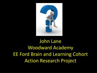 John Lane Woodward Academy EE Ford Brain and Learning Cohort Action Research Project