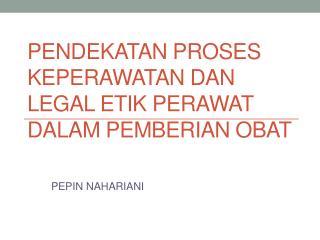 PENDEKATAN PROSES KEPERAWATAN DAN LEGAL ETIK PERAWAT DALAM PEMBERIAN OBAT