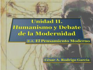Unidad II. Humanismo y Debate  de la Modernidad