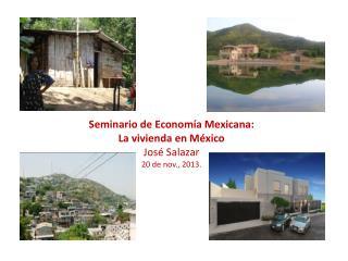Seminario de Economía Mexicana: La vivienda en México José Salazar 20 de nov., 2013.