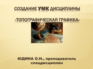 СОЗДАНИЕ  УМК  ДИСЦИПЛИНЫ  « ТОПОГРАФИЧЕСКАЯ ГРАФИКА »