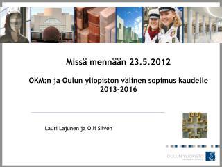 Missä mennään 23.5.2012 OKM:n  ja Oulun yliopiston välinen sopimus kaudelle 2013-2016
