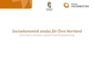 Socioekonomisk analys för Övre Norrland Anna Norin, utredare, regional utvecklingsplanering