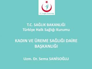 T.C. SAĞLIK BAKANLIĞI Türkiye Halk Sağlığı Kurumu KADIN VE ÜREME SAĞLIĞI DAİRE BAŞKANLIĞI
