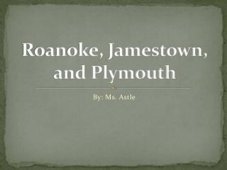 Roanoke, Jamestown,  and Plymouth