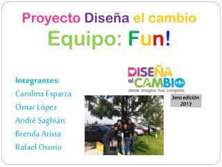 Proyecto Diseña el cambio Equipo: F u n ! Integrantes: Carolina Esparza Omar López André  Saghián
