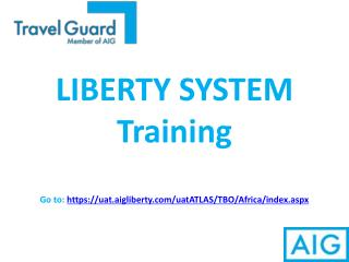 LIBERTY SYSTEM Training Go to:  https://uat.aigliberty/uatATLAS/TBO/Africa/index.aspx