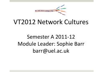 VT2012 Network Cultures Semester A  2011-12 Module Leader:  Sophie  Barr barr@uel.ac.uk