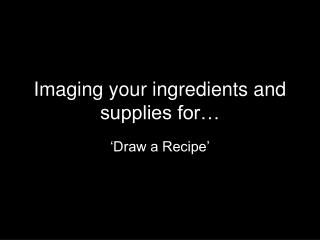 Imaging your ingredients and supplies for�