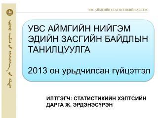 УВС АЙМГИЙН НИЙГЭМ ЭДИЙН ЗАСГИЙН БАЙДЛЫН ТАНИЛЦУУЛГА  2013 он урьдчилсан гүйцэтгэл