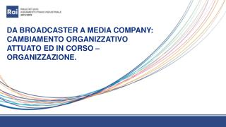 DA BROADCASTER A MEDIA COMPANY: CAMBIAMENTO ORGANIZZATIVO ATTUATO ED IN CORSO – ORGANIZZAZIONE.