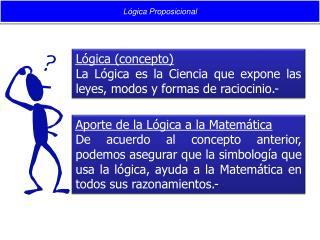 Lógica (concepto) La Lógica es la Ciencia que expone las leyes, modos y formas de raciocinio.-
