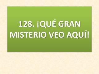 128. ¡QUÉ GRAN MISTERIO VEO AQUÍ!