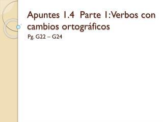 Apuntes 1.4  Parte 1: Verbos con cambios ortogr áficos