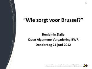 """""""Wie zorgt voor Brussel?"""" Benjamin Dalle Open Algemene Vergadering BWR Donderdag 21 juni 2012"""