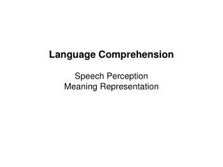 Language Comprehension   Speech Perception Meaning Representation