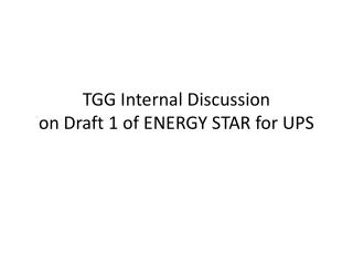 TGG Internal Discussion on Draft 1 of ENERGY STAR for UPS