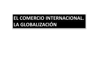 EL COMERCIO INTERNACIONAL. LA GLOBALIZACIÓN