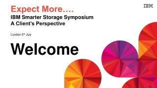 Expect More…. IBM Smarter Storage Symposium A Client's Perspective London 5 th  July