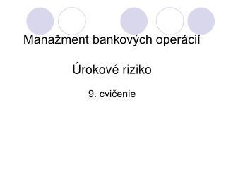 Manažment bankových operácií Úrokové riziko