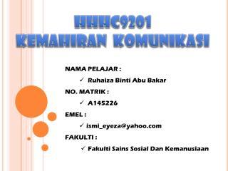 NAMA PELAJAR : Ruhaiza Binti  Abu  Bakar NO. MATRIK : A145226 EMEL : ismi_eyeza@yahoo