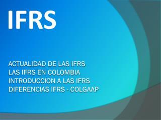 Actualidad de las  ifrs LAS IFRS EN COLOMBIA INTRODUCCION A LAS IFRS diferencias IFRS - COLGAAP