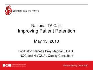 National TA Call: Improving Patient Retention  May 13, 2010  Facilitator: Nanette Brey Magnani, Ed.D., NQC and HIVQUAL Q