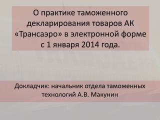 Докладчик: начальник отдела таможенных технологий А.В. Макунин