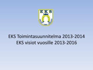 EKS Toimintasuunnitelma 2013-2014 EKS visiot vuosille 2013-2016