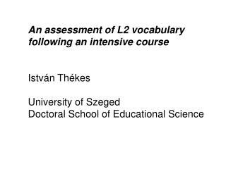 An assessment of L2 vocabulary following an intensive course István Thékes University of Szeged