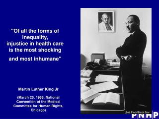 Of all the forms of inequality,  injustice in health care is the most shocking and most inhumane
