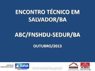 ENCONTRO TÉCNICO EM SALVADOR/BA ABC/FNSHDU-SEDUR/BA OUTUBRO/2013