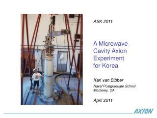 ASK 2011 A Microwave  Cavity Axion Experiment for Korea Karl van  Bibber Naval Postgraduate School
