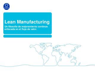 Lean Manufacturing  Un filosofía de mejoramiento continuo enfocada en el flujo de valor.