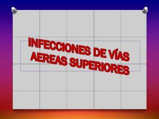 INFECCIONES DE VÍAS  AEREAS SUPERIORES
