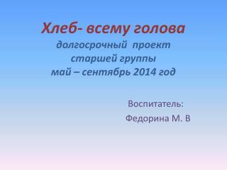 Хлеб- всему голова долгосрочный  проект   старшей группы  май – сентябрь 2014 год