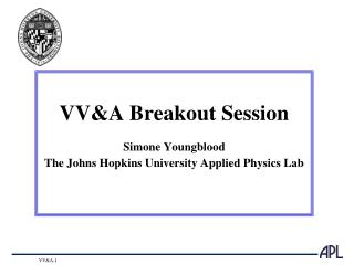 VV&A Breakout Session Simone Youngblood The Johns Hopkins University Applied Physics Lab