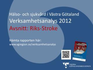 Hälso- och sjukvård i Västra Götaland Verksamhetsanalys 2012 Avsnitt:  Riks-Stroke