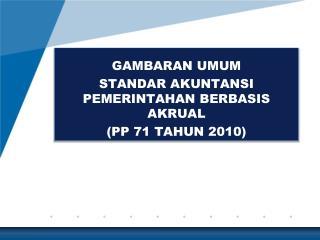 GAMBARAN UMUM STANDAR AKUNTANSI PEMERINTAHAN BERBASIS AKRUAL (PP 71 TAHUN 2010)