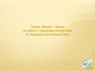 Проект «Восток – Запад»  по работе с трудовыми мигрантами  из государств Центральной Азии