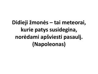 Didieji žmonės – tai meteorai, kurie patys susidegina, norėdami apšviesti pasaulį .  (Napoleonas)