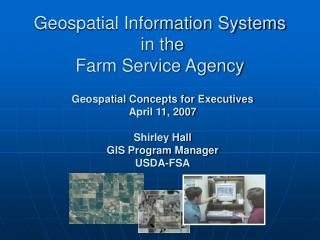Geospatial Concepts for Executives  April 11, 2007  Shirley Hall GIS Program Manager USDA-FSA