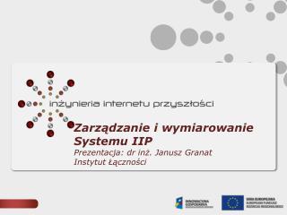 Zarz?dzanie  i wymiarowanie  Systemu  IIP Prezentacja: dr in?. Janusz Granat Instytut ??czno?ci
