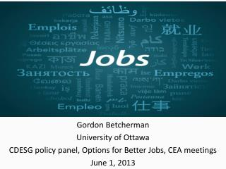 Gordon Betcherman University of Ottawa  CDESG policy  panel, Options for Better Jobs, CEA meetings