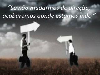 """""""Se não mudarmos de direção, acabaremos aonde estamos indo."""""""