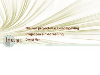 Nieuwe project-m.e.r.-regelgeving Project-m.e.r.-screening D ienst Mer
