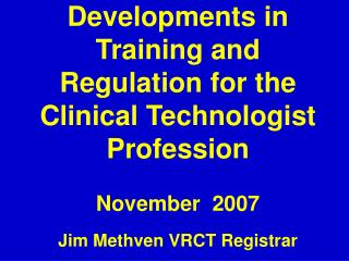 Developments in Training and Regulation for the Clinical Technologist Profession  November  2007  Jim Methven VRCT Regis