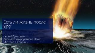 Есть ли жизнь после  XP? Сергей Дмитриев, Директор макрорегиона Центр  Microsoft  в России