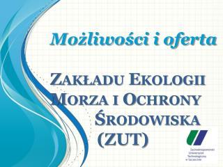 Możliwości i oferta  Zakładu  Ekologii Morza i Ochrony        Środowiska             (ZUT)