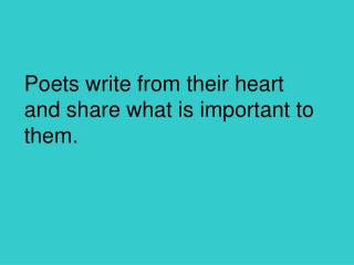 Poets write from their heart and share what is important to them.